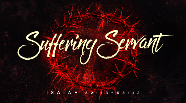 The Suffering Servant (Isaiah 52:13-53:12)